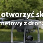 Jak otworzyć sklep internetowy z dronami?